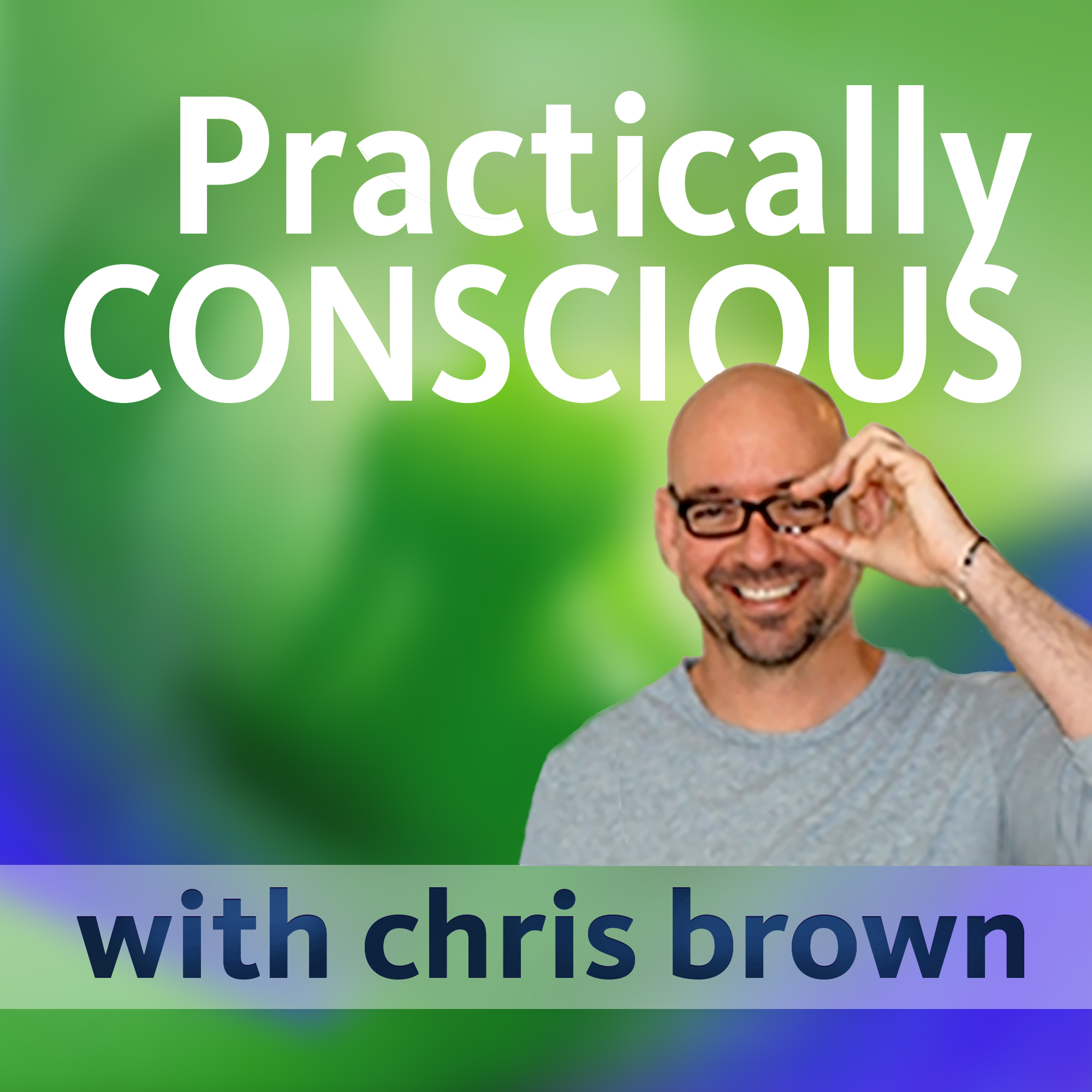 Practically Conscious with Chris Brown - Conversations About Yoga, Meditation, and Conscious Living